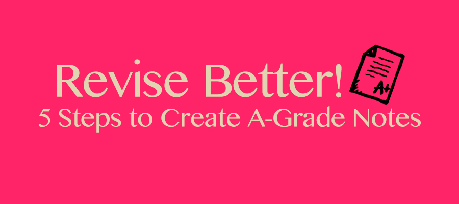 Revise Better: 5 Steps to Create A-grade Notes